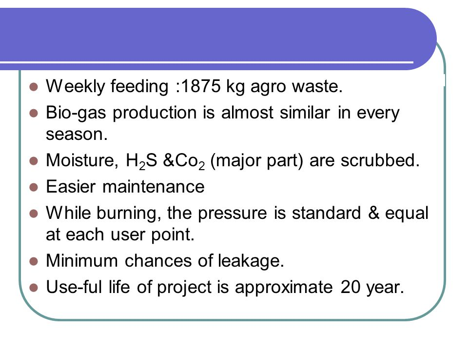 Weekly feeding :1875 kg agro waste. Bio-gas production is almost similar in every season. Moisture, H 2 S &Co 2 (major part) are scrubbed. Easier main