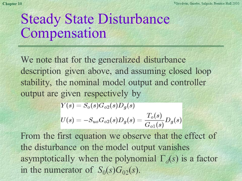 © Goodwin, Graebe, Salgado, Prentice Hall 2000 Chapter 10 Steady State Disturbance Compensation We note that for the generalized disturbance description given above, and assuming closed loop stability, the nominal model output and controller output are given respectively by From the first equation we observe that the effect of the disturbance on the model output vanishes asymptotically when the polynomial  d (s) is a factor in the numerator of S 0 (s)G 02 (s).