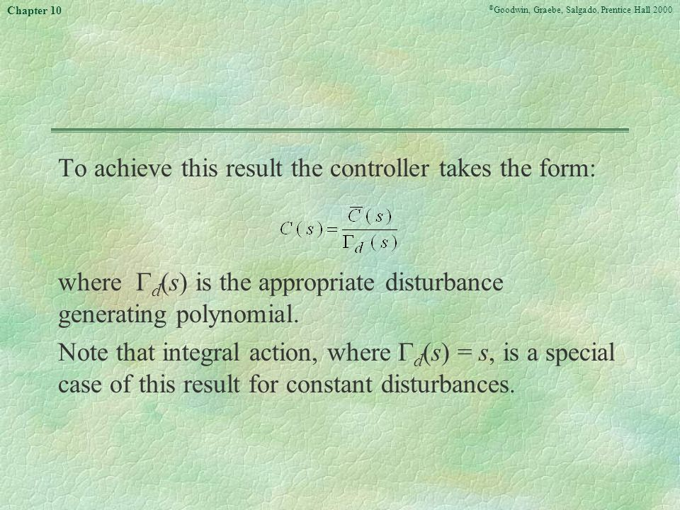 © Goodwin, Graebe, Salgado, Prentice Hall 2000 Chapter 10 To achieve this result the controller takes the form: where  d (s) is the appropriate disturbance generating polynomial.