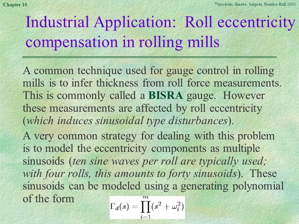 © Goodwin, Graebe, Salgado, Prentice Hall 2000 Chapter 10 Industrial Application: Roll eccentricity compensation in rolling mills A common technique used for gauge control in rolling mills is to infer thickness from roll force measurements.