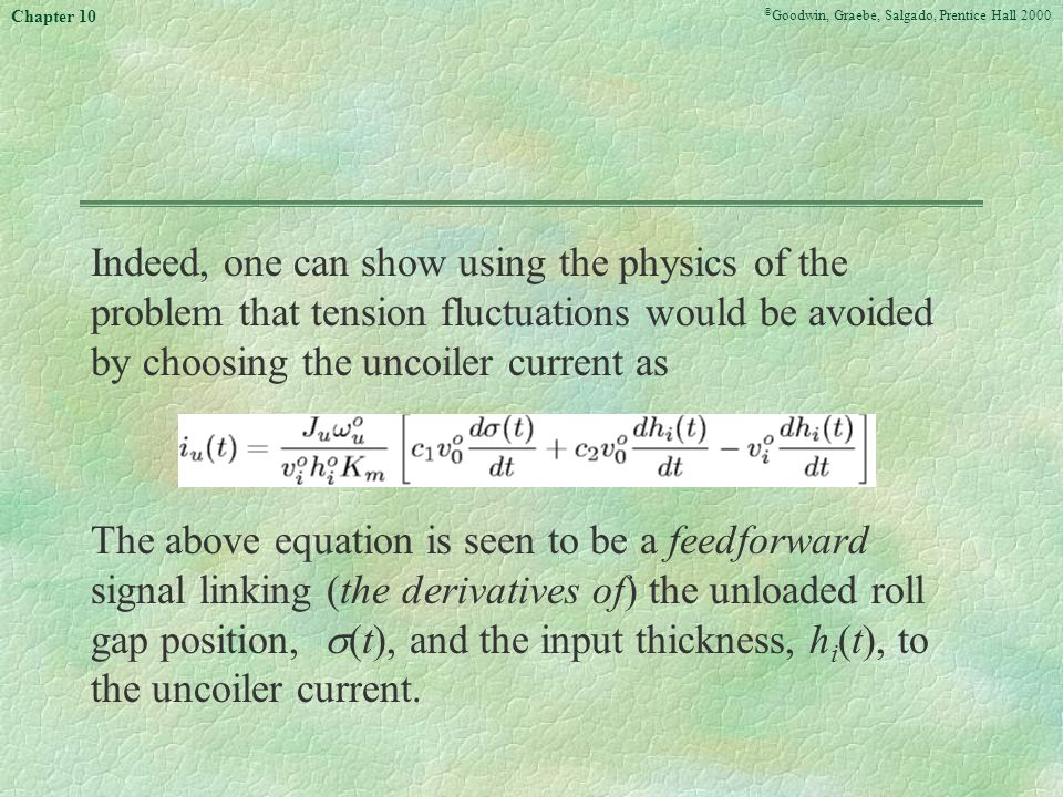 © Goodwin, Graebe, Salgado, Prentice Hall 2000 Chapter 10 Indeed, one can show using the physics of the problem that tension fluctuations would be avoided by choosing the uncoiler current as The above equation is seen to be a feedforward signal linking (the derivatives of) the unloaded roll gap position,  (t), and the input thickness, h i (t), to the uncoiler current.