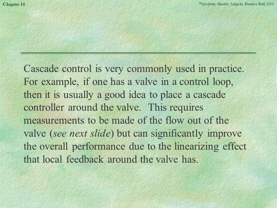 © Goodwin, Graebe, Salgado, Prentice Hall 2000 Chapter 10 Cascade control is very commonly used in practice.