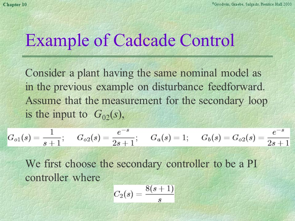 © Goodwin, Graebe, Salgado, Prentice Hall 2000 Chapter 10 Example of Cadcade Control Consider a plant having the same nominal model as in the previous example on disturbance feedforward.