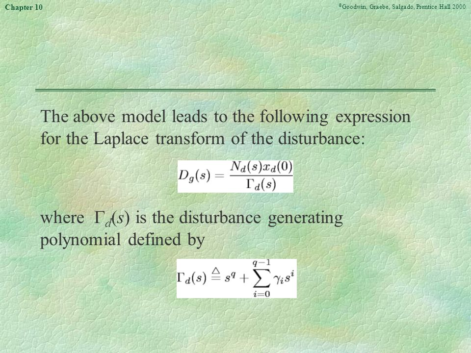 © Goodwin, Graebe, Salgado, Prentice Hall 2000 Chapter 10 The above model leads to the following expression for the Laplace transform of the disturbance: where  d (s) is the disturbance generating polynomial defined by