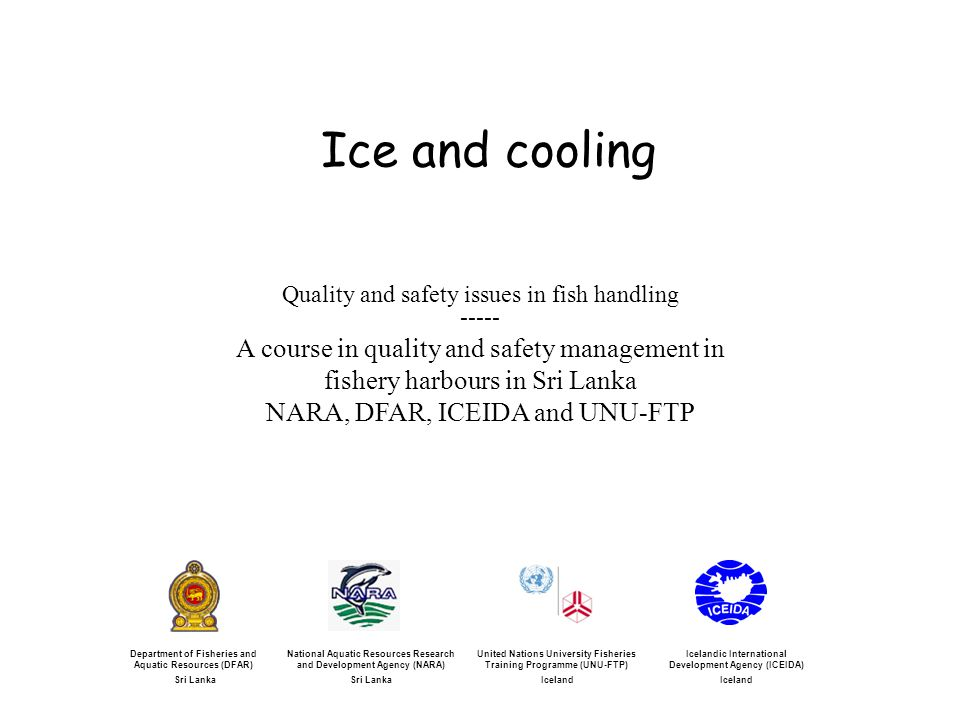 Ice and cooling Icelandic International Development Agency (ICEIDA) Iceland United Nations University Fisheries Training Programme (UNU-FTP) Iceland National Aquatic Resources Research and Development Agency (NARA) Sri Lanka Department of Fisheries and Aquatic Resources (DFAR) Sri Lanka Quality and safety issues in fish handling ----- A course in quality and safety management in fishery harbours in Sri Lanka NARA, DFAR, ICEIDA and UNU-FTP