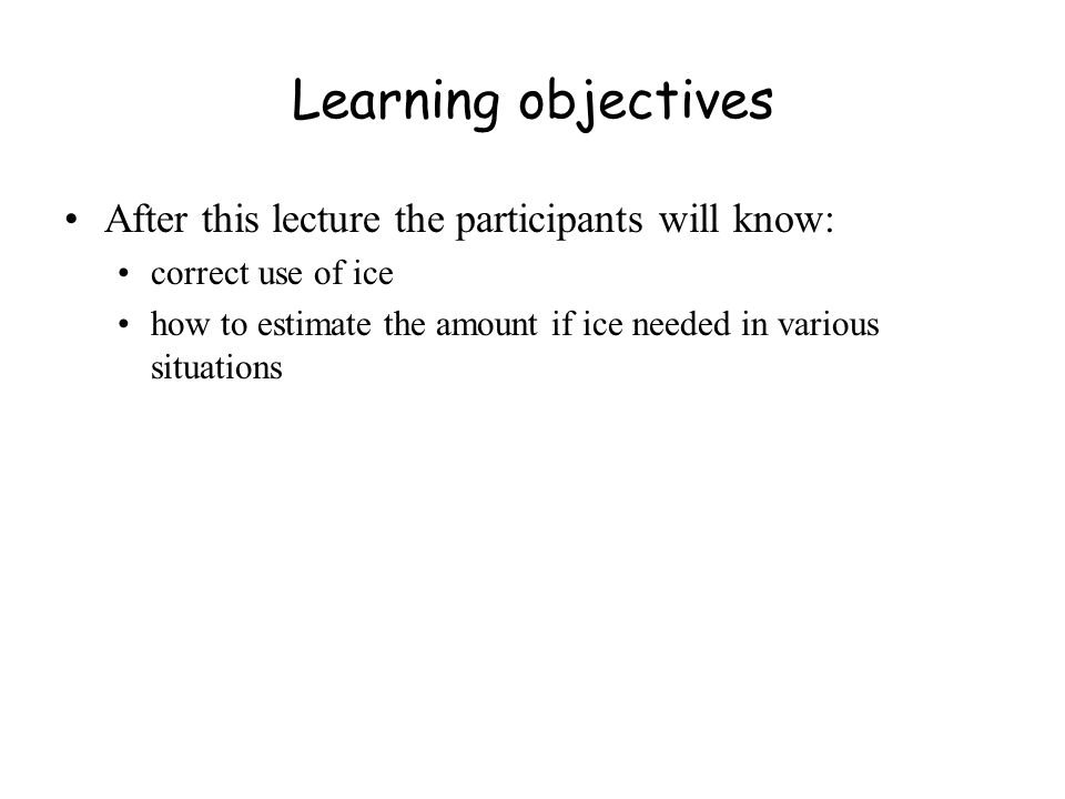Learning objectives After this lecture the participants will know: correct use of ice how to estimate the amount if ice needed in various situations