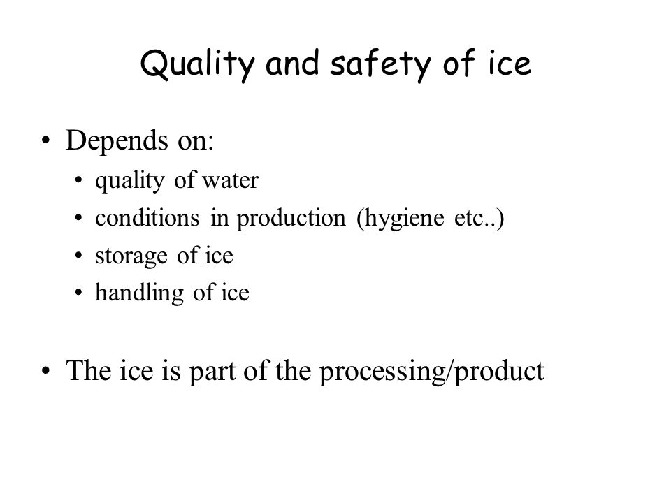 Quality and safety of ice Depends on: quality of water conditions in production (hygiene etc..) storage of ice handling of ice The ice is part of the processing/product