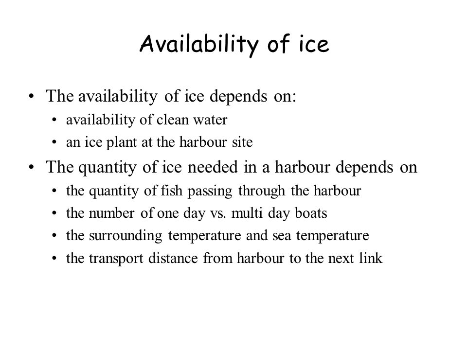 Availability of ice The availability of ice depends on: availability of clean water an ice plant at the harbour site The quantity of ice needed in a harbour depends on the quantity of fish passing through the harbour the number of one day vs.