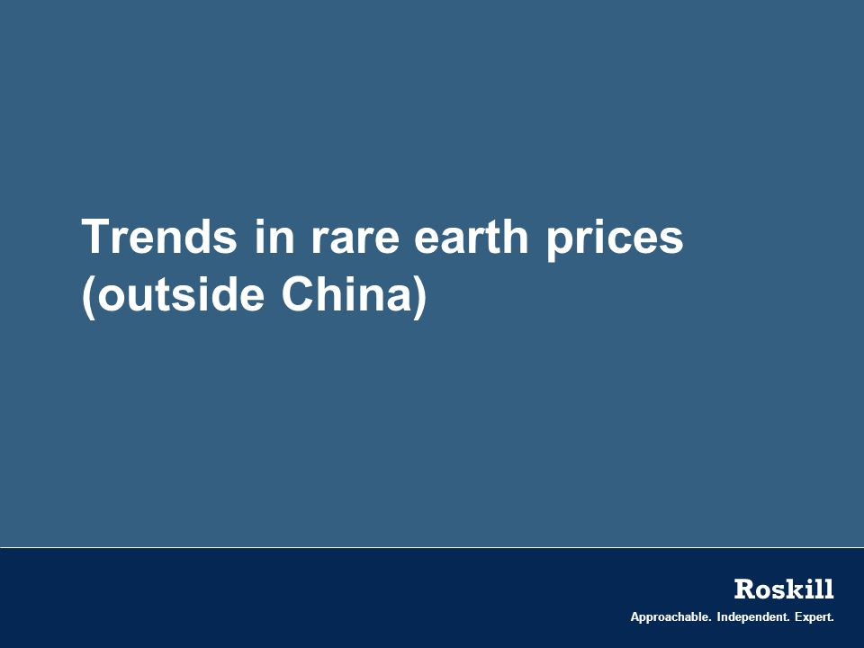 Approachable. Independent. Expert. Roskill Trends in rare earth prices (outside China)