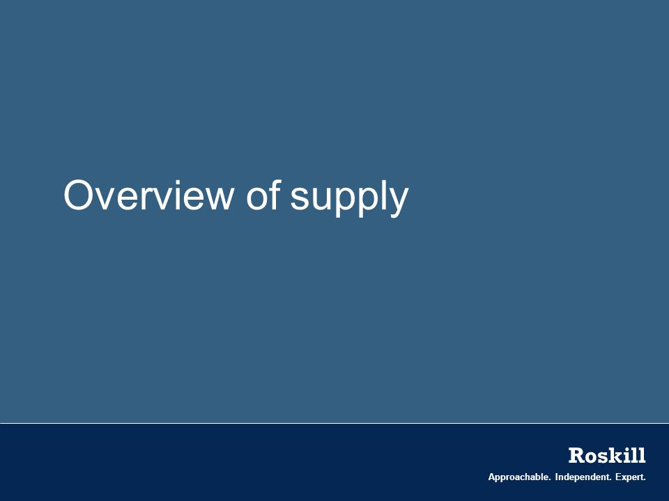 Approachable. Independent. Expert. Roskill Overview of supply