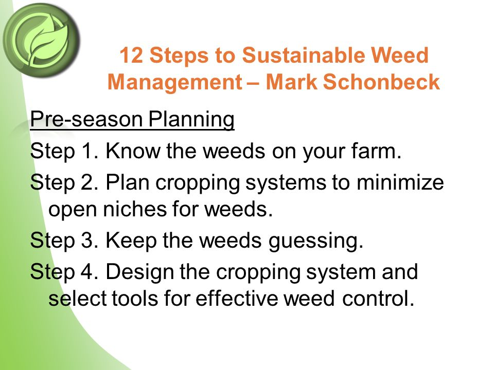 12 Steps to Sustainable Weed Management – Mark Schonbeck Pre-season Planning Step 1. Know the weeds on your farm. Step 2. Plan cropping systems to min