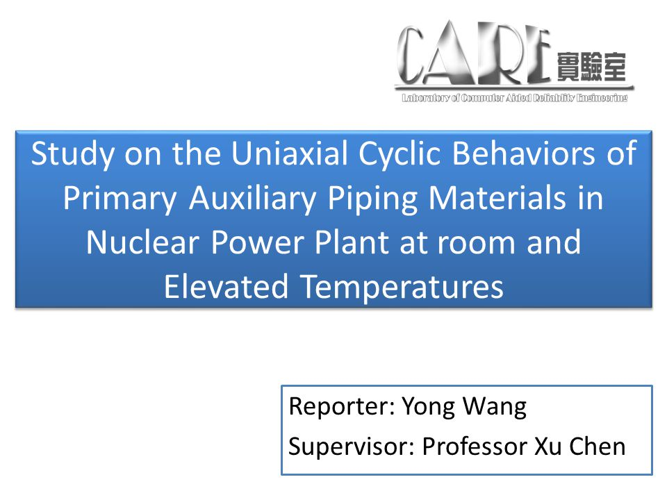 Study on the Uniaxial Cyclic Behaviors of Primary Auxiliary Piping Materials in Nuclear Power Plant at room and Elevated Temperatures Reporter: Yong Wang Supervisor: Professor Xu Chen