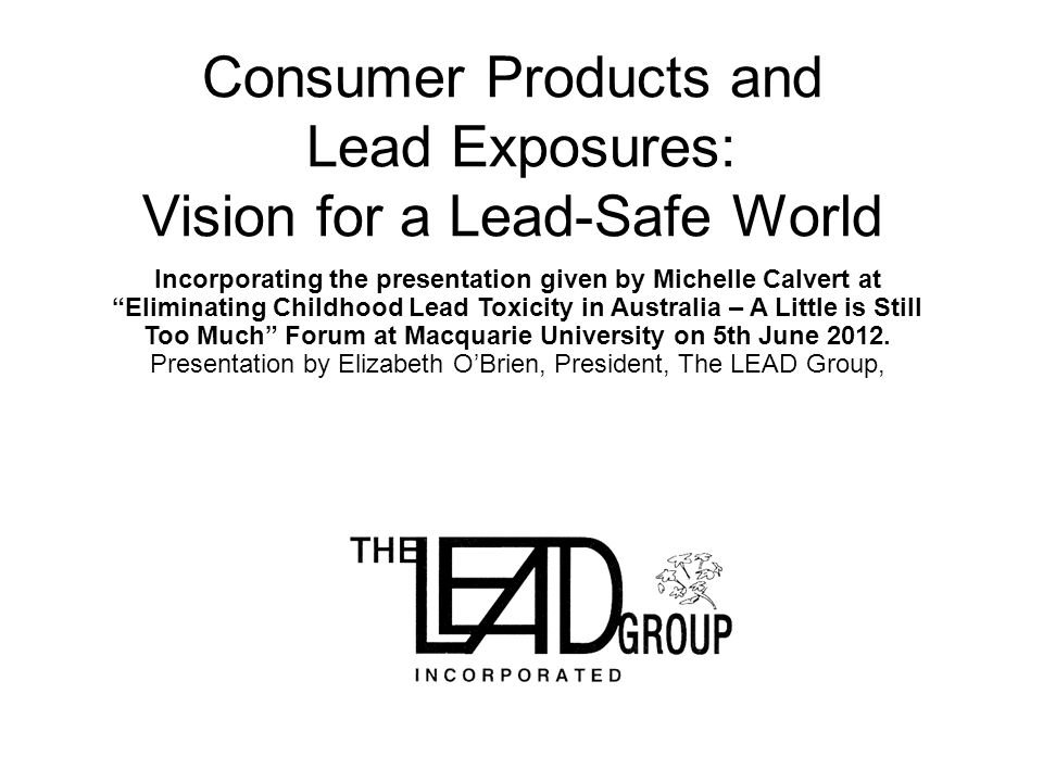 Consumer Products and Lead Exposures: Vision for a Lead-Safe World Incorporating the presentation given by Michelle Calvert at Eliminating Childhood Lead Toxicity in Australia – A Little is Still Too Much Forum at Macquarie University on 5th June 2012.