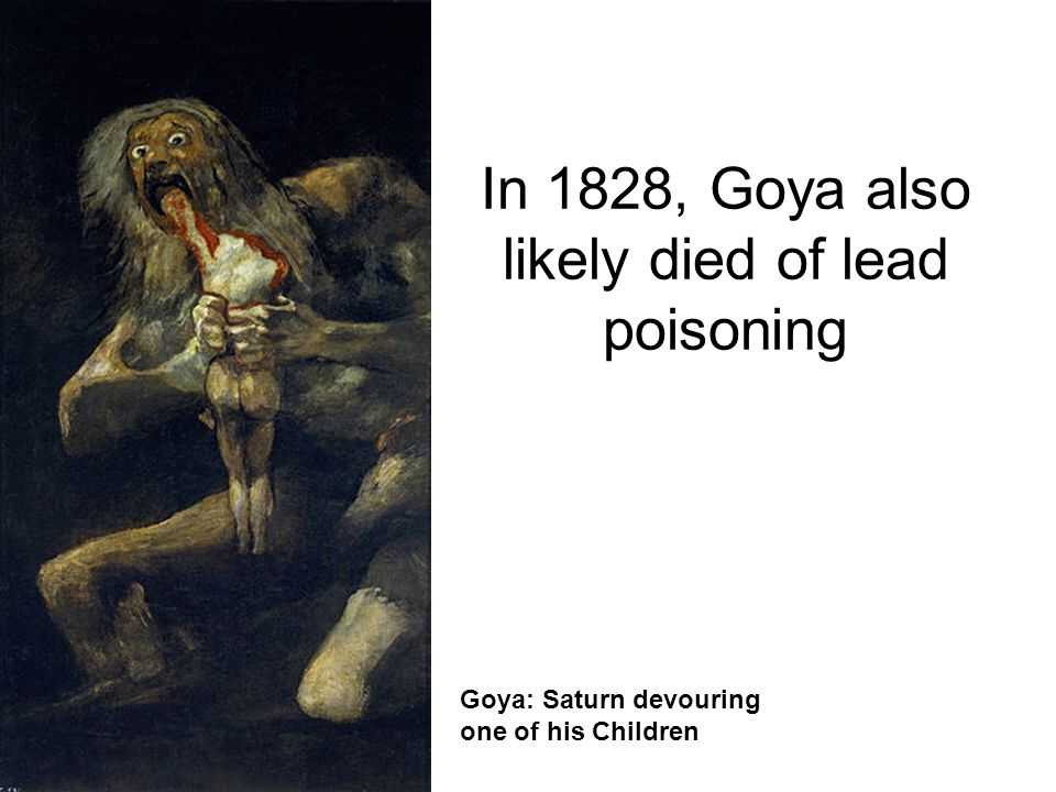 Goya: Saturn devouring one of his Children In 1828, Goya also likely died of lead poisoning