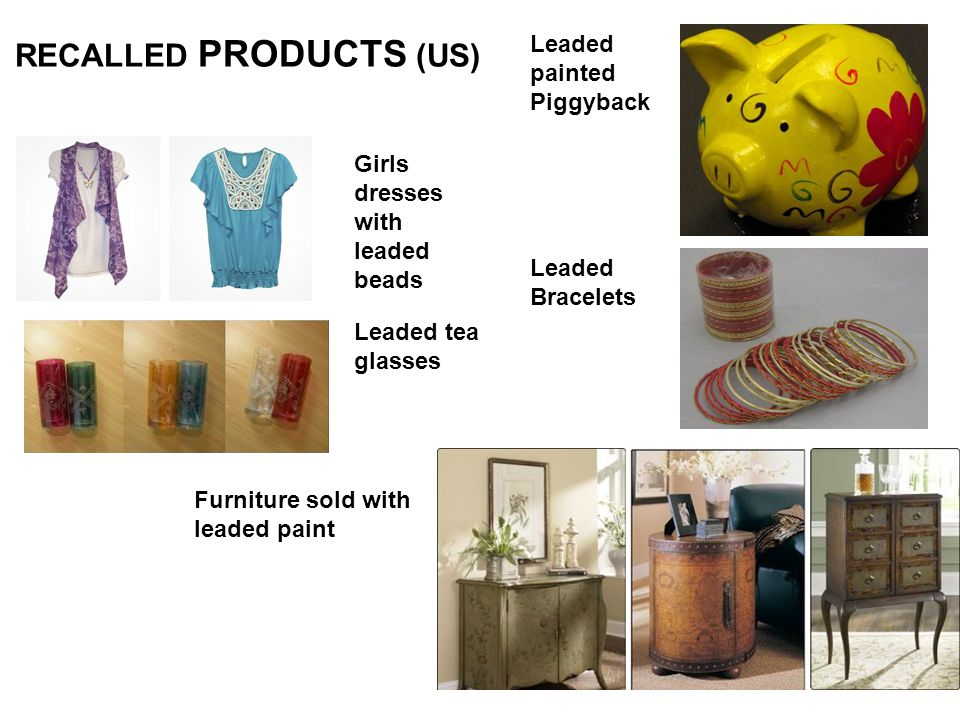 Leaded Bracelets Girls dresses with leaded beads Leaded painted Piggyback Furniture sold with leaded paint Leaded tea glasses RECALLED PRODUCTS (US)
