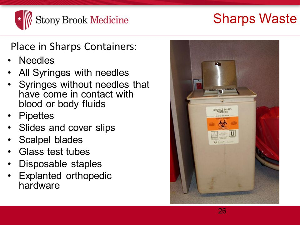 Sharps Waste Needles All Syringes with needles Syringes without needles that have come in contact with blood or body fluids Pipettes Slides and cover slips Scalpel blades Glass test tubes Disposable staples Explanted orthopedic hardware Place in Sharps Containers: 26