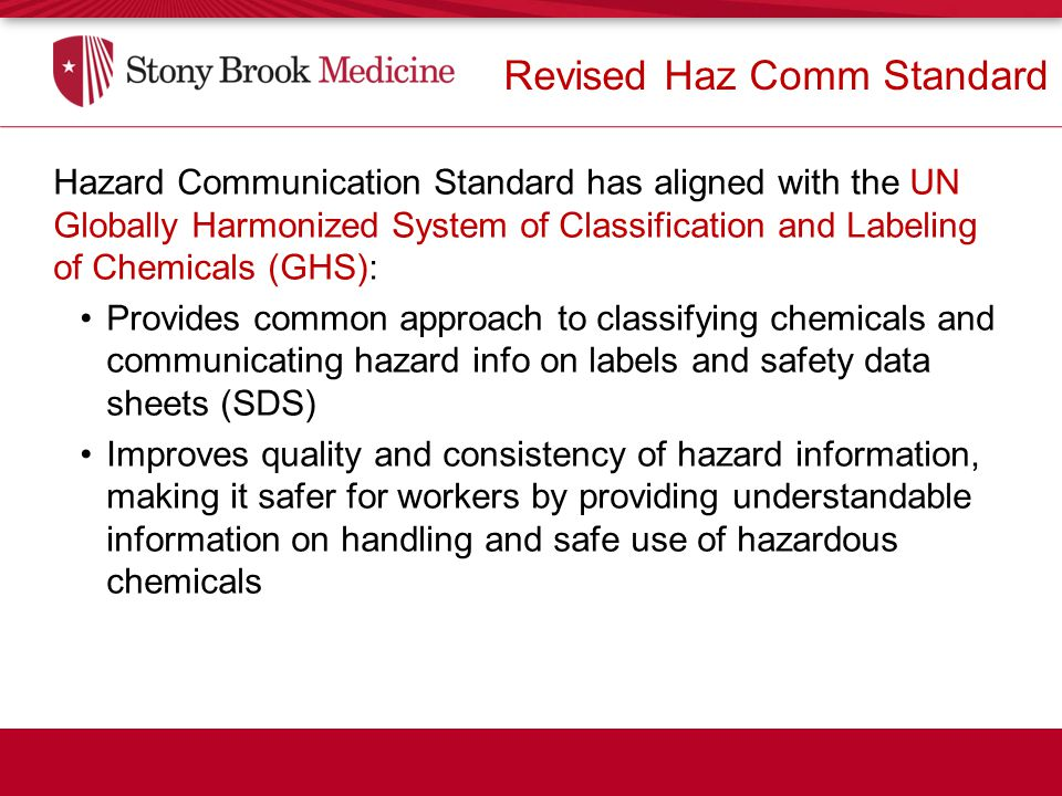 Hazard Communication Standard has aligned with the UN Globally Harmonized System of Classification and Labeling of Chemicals (GHS): Provides common approach to classifying chemicals and communicating hazard info on labels and safety data sheets (SDS) Improves quality and consistency of hazard information, making it safer for workers by providing understandable information on handling and safe use of hazardous chemicals Revised Haz Comm Standard