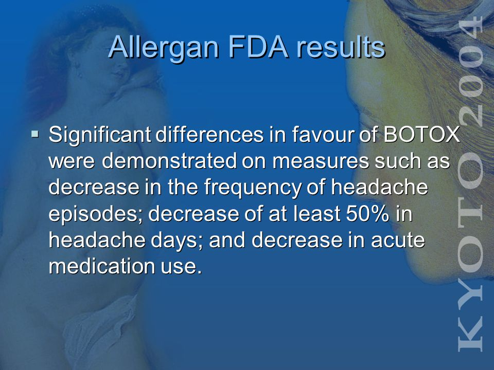 Allergan FDA studies  Allergan Inc completed several exploratory Phase II clinical trials investigating the potential use of BOTOX to treat various forms of headache and levels of headache severity in an effort to identify a responsive patient population, dose and efficacy endpoints to guide its Phase III program.