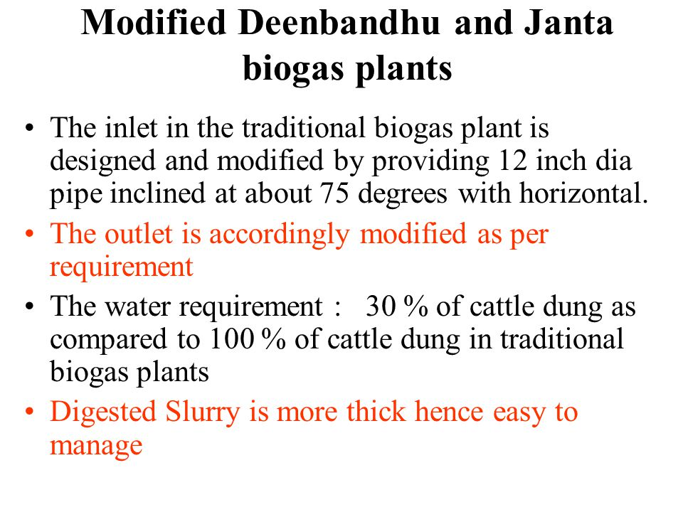 Modified Deenbandhu and Janta biogas plants The inlet in the traditional biogas plant is designed and modified by providing 12 inch dia pipe inclined