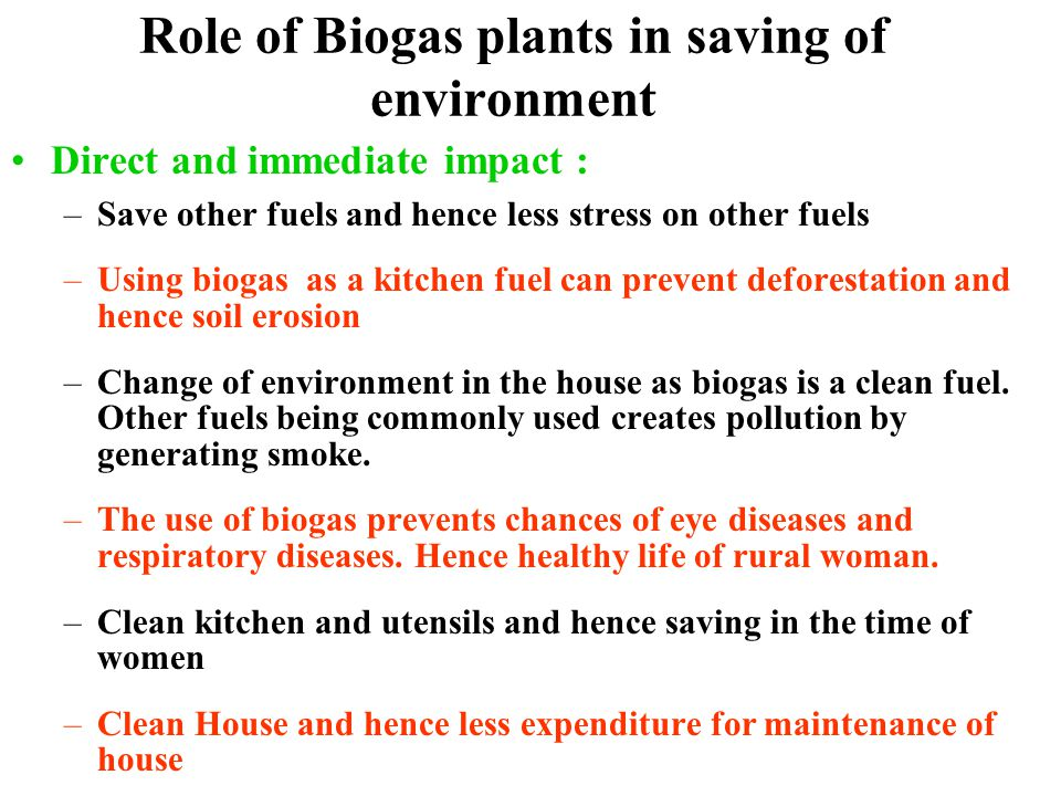 Role of Biogas plants in saving of environment Direct and immediate impact : –Save other fuels and hence less stress on other fuels –Using biogas as a kitchen fuel can prevent deforestation and hence soil erosion –Change of environment in the house as biogas is a clean fuel.