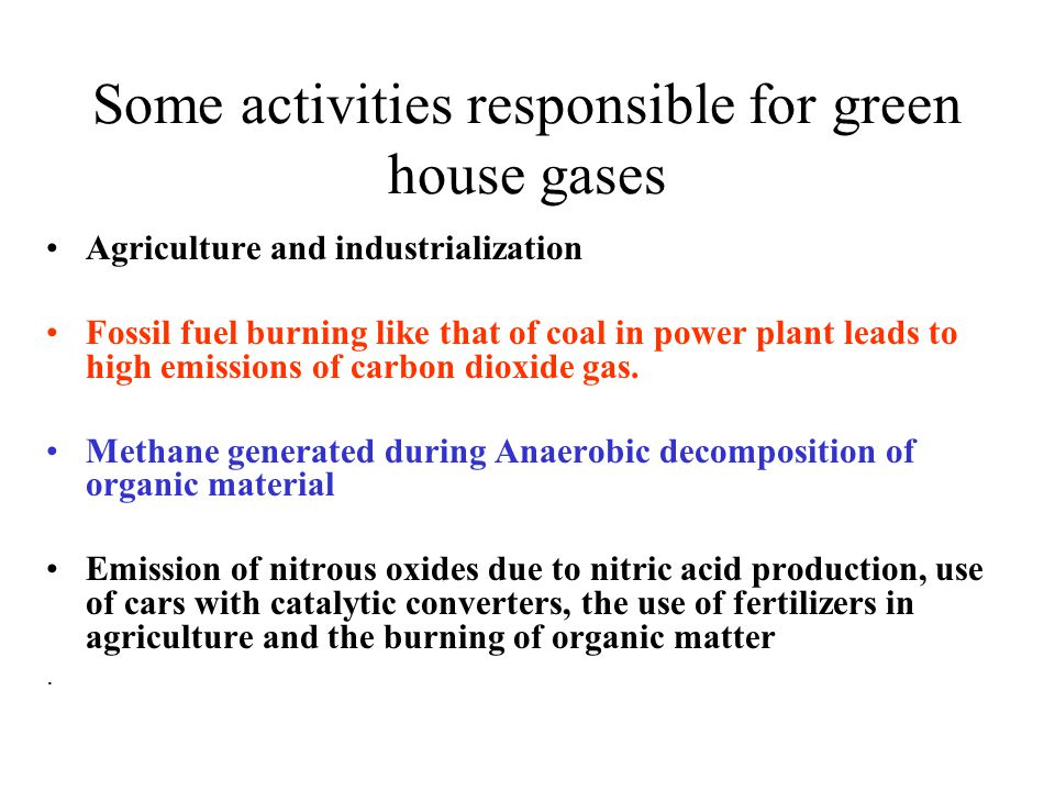 Some activities responsible for green house gases Agriculture and industrialization Fossil fuel burning like that of coal in power plant leads to high emissions of carbon dioxide gas.