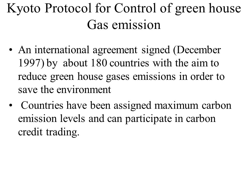 Kyoto Protocol for Control of green house Gas emission An international agreement signed (December 1997) by about 180 countries with the aim to reduce