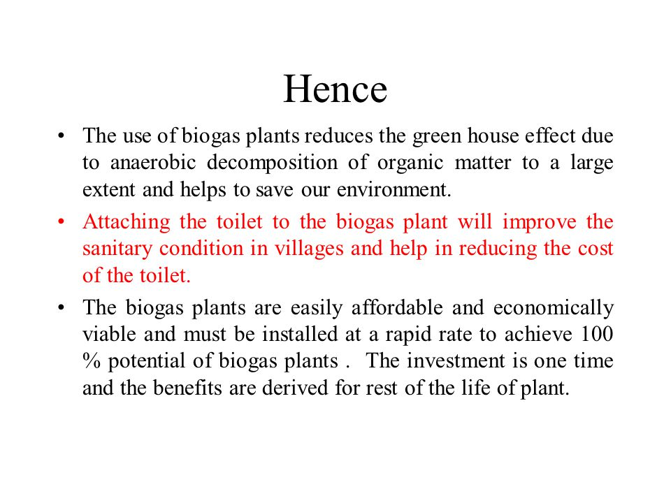 Hence The use of biogas plants reduces the green house effect due to anaerobic decomposition of organic matter to a large extent and helps to save our environment.