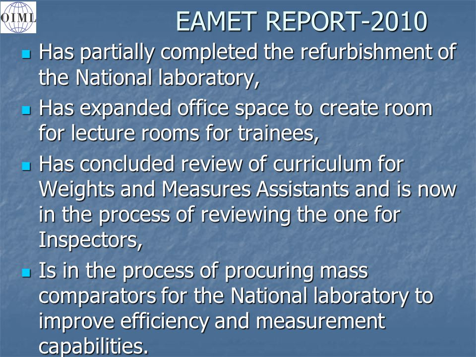 EAMET REPORT-2010 Has partially completed the refurbishment of the National laboratory, Has partially completed the refurbishment of the National laboratory, Has expanded office space to create room for lecture rooms for trainees, Has expanded office space to create room for lecture rooms for trainees, Has concluded review of curriculum for Weights and Measures Assistants and is now in the process of reviewing the one for Inspectors, Has concluded review of curriculum for Weights and Measures Assistants and is now in the process of reviewing the one for Inspectors, Is in the process of procuring mass comparators for the National laboratory to improve efficiency and measurement capabilities.