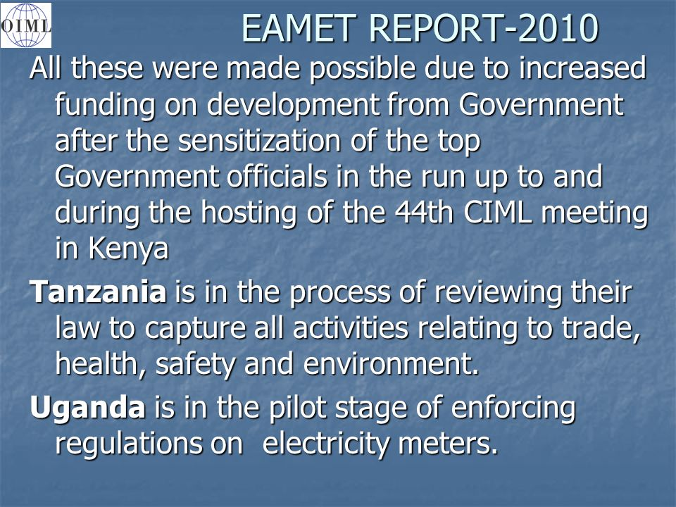 EAMET REPORT-2010 All these were made possible due to increased funding on development from Government after the sensitization of the top Government officials in the run up to and during the hosting of the 44th CIML meeting in Kenya Tanzania is in the process of reviewing their law to capture all activities relating to trade, health, safety and environment.