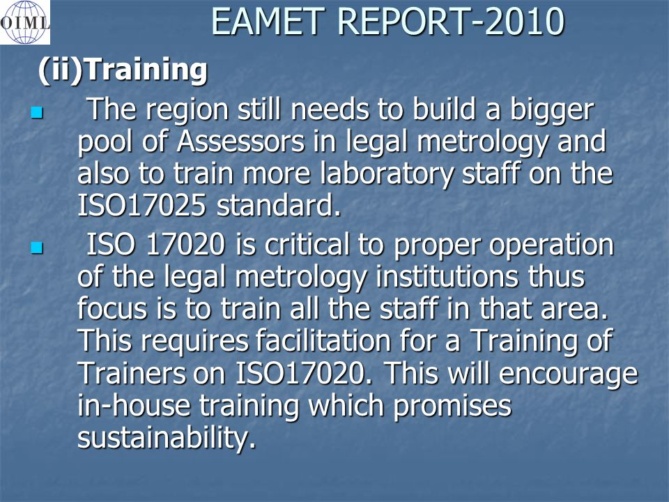 EAMET REPORT-2010 (ii)Training (ii)Training The region still needs to build a bigger pool of Assessors in legal metrology and also to train more laboratory staff on the ISO17025 standard.