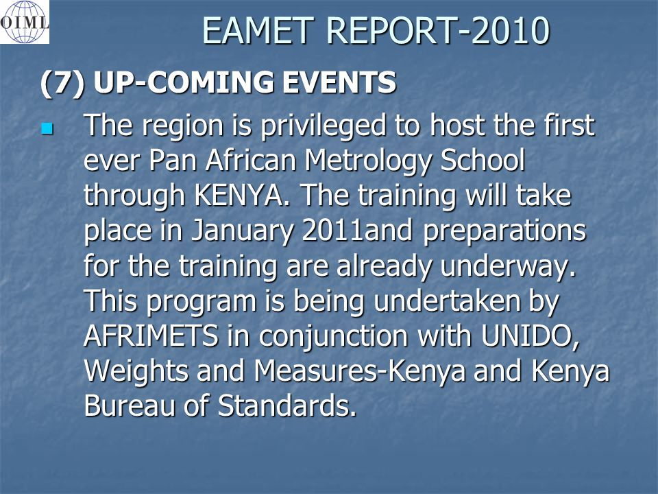 EAMET REPORT-2010 (7) UP-COMING EVENTS The region is privileged to host the first ever Pan African Metrology School through KENYA.