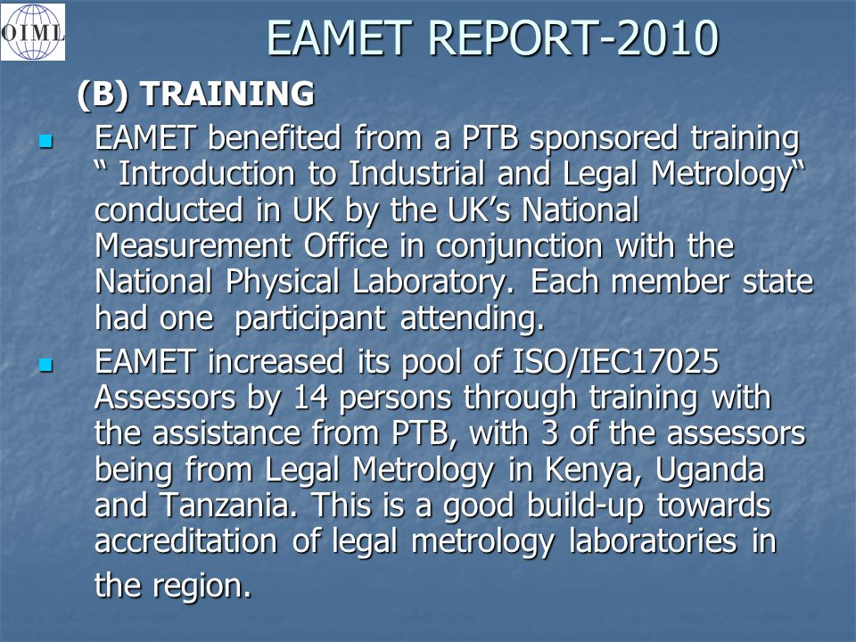 EAMET REPORT-2010 (B) TRAINING (B) TRAINING EAMET benefited from a PTB sponsored training Introduction to Industrial and Legal Metrology conducted in UK by the UK's National Measurement Office in conjunction with the National Physical Laboratory.