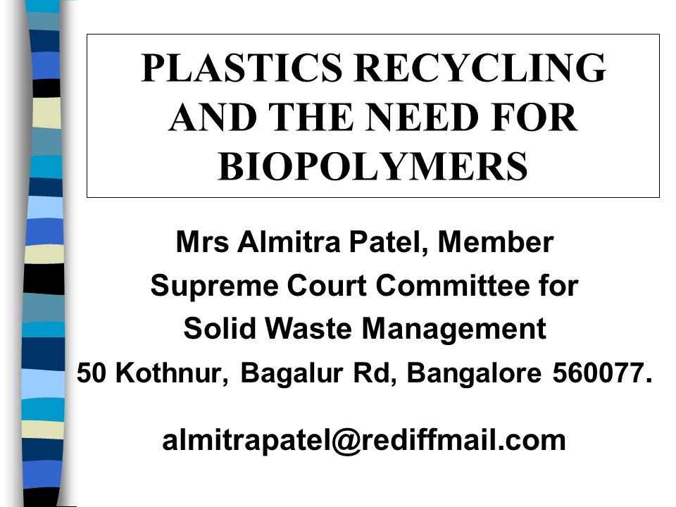 PLASTICS RECYCLING AND THE NEED FOR BIOPOLYMERS Mrs Almitra Patel, Member Supreme Court Committee for Solid Waste Management 50 Kothnur, Bagalur Rd, Bangalore 560077.