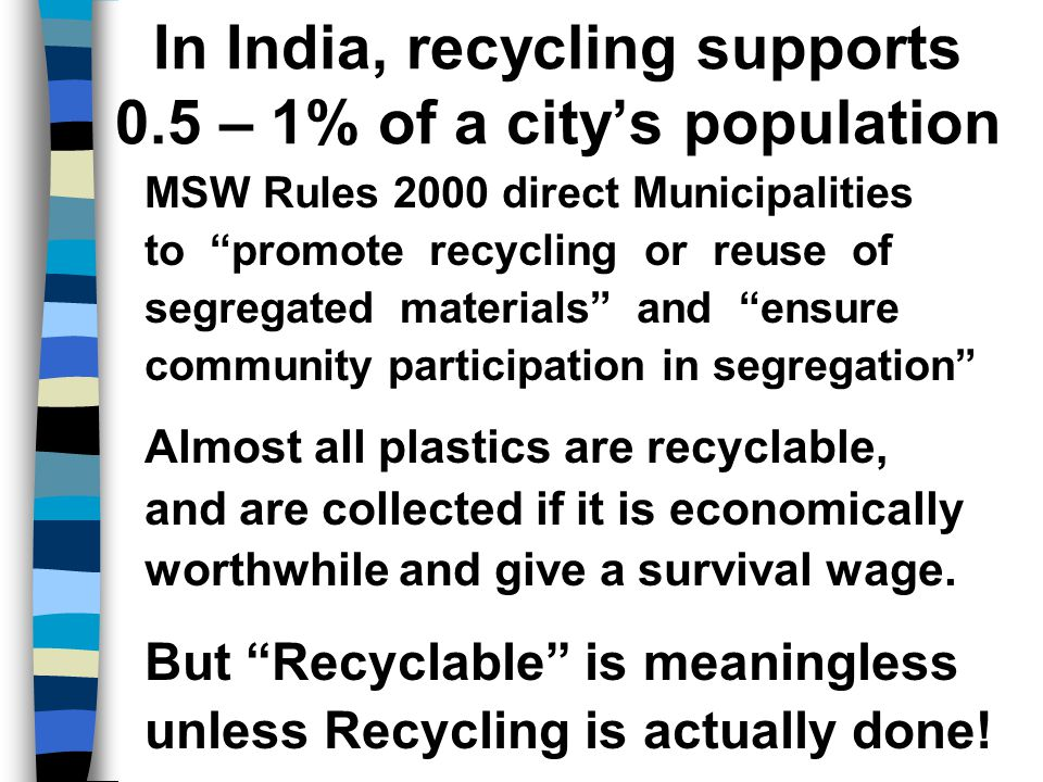In India, recycling supports 0.5 – 1% of a city's population MSW Rules 2000 direct Municipalities to promote recycling or reuse of segregated materials and ensure community participation in segregation Almost all plastics are recyclable, and are collected if it is economically worthwhile and give a survival wage.
