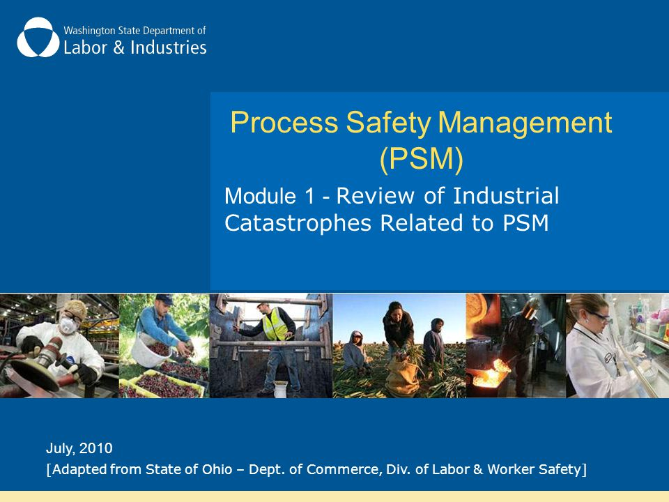 Process Safety Management (PSM) Module 1 - Review of Industrial Catastrophes Related to PSM July, 2010 [Adapted from State of Ohio – Dept. of Commerce