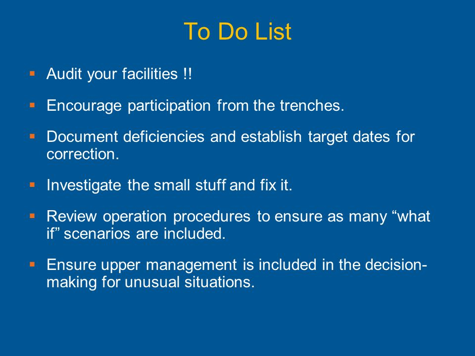 To Do List  Audit your facilities !!  Encourage participation from the trenches.  Document deficiencies and establish target dates for correction.