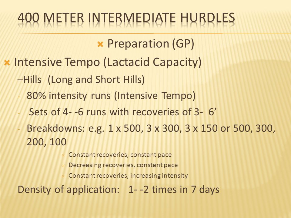 Preparation (GP)  Intensive Tempo (Lactacid Capacity) –Hills (Long and Short Hills) - 80% intensity runs (Intensive Tempo) - Sets of 4- -6 runs with recoveries of 3- 6' - Breakdowns: e.g.
