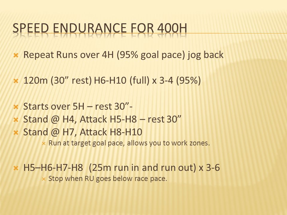  Repeat Runs over 4H (95% goal pace) jog back  120m (30 rest) H6-H10 (full) x 3-4 (95%)  Starts over 5H – rest 30 -  Stand @ H4, Attack H5-H8 – rest 30  Stand @ H7, Attack H8-H10  Run at target goal pace, allows you to work zones.