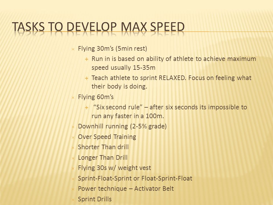  Flying 30m's (5min rest)  Run in is based on ability of athlete to achieve maximum speed usually 15-35m  Teach athlete to sprint RELAXED.