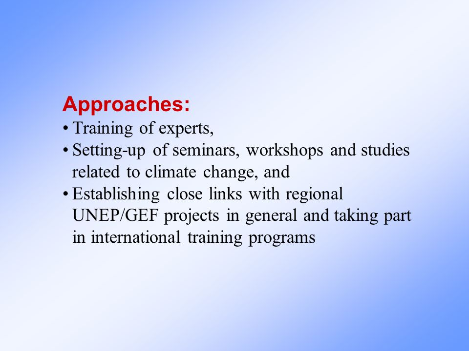 Approaches: Training of experts, Setting-up of seminars, workshops and studies related to climate change, and Establishing close links with regional UNEP/GEF projects in general and taking part in international training programs
