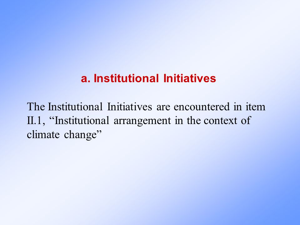 """a. Institutional Initiatives The Institutional Initiatives are encountered in item II.1, """"Institutional arrangement in the context of climate change"""""""