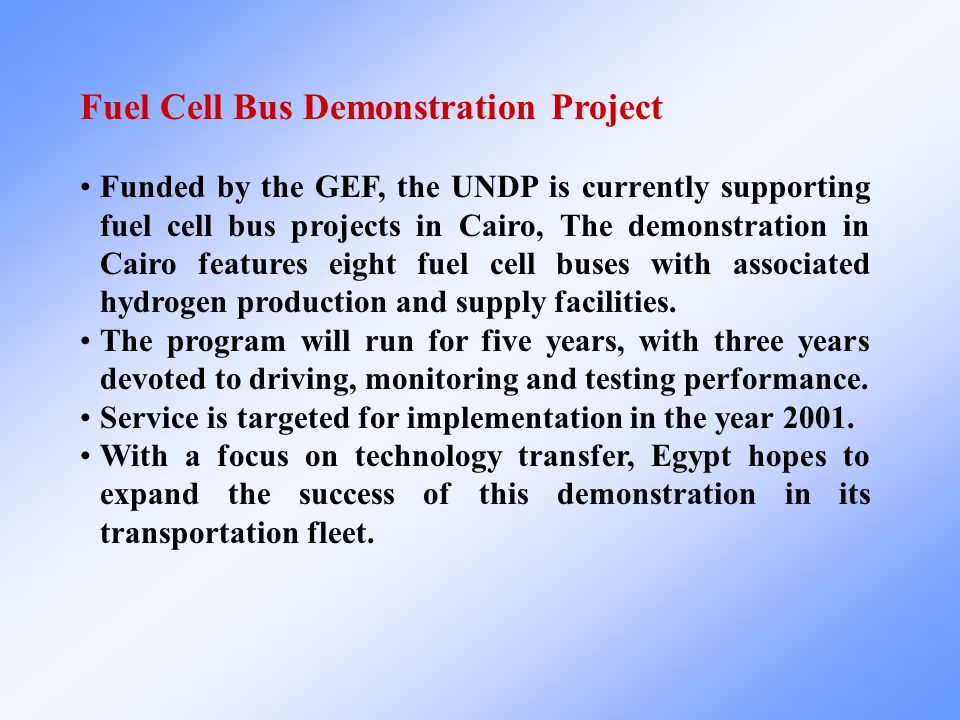 Fuel Cell Bus Demonstration Project Funded by the GEF, the UNDP is currently supporting fuel cell bus projects in Cairo, The demonstration in Cairo features eight fuel cell buses with associated hydrogen production and supply facilities.