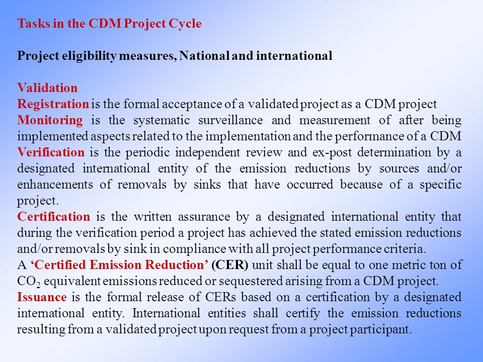 Tasks in the CDM Project Cycle Project eligibility measures, National and international Validation Registration is the formal acceptance of a validated project as a CDM project Monitoring is the systematic surveillance and measurement of after being implemented aspects related to the implementation and the performance of a CDM Verification is the periodic independent review and ex-post determination by a designated international entity of the emission reductions by sources and/or enhancements of removals by sinks that have occurred because of a specific project.