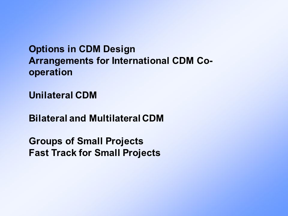 Options in CDM Design Arrangements for International CDM Co- operation Unilateral CDM Bilateral and Multilateral CDM Groups of Small Projects Fast Track for Small Projects