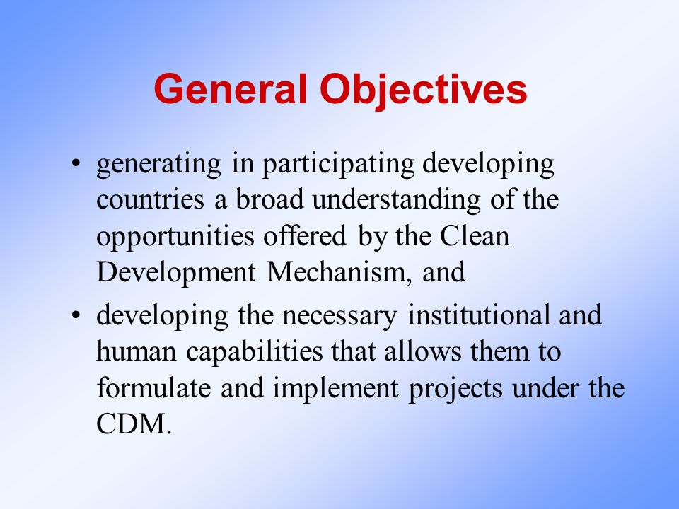 General Objectives generating in participating developing countries a broad understanding of the opportunities offered by the Clean Development Mechan