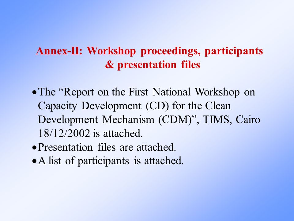 Annex-II: Workshop proceedings, participants & presentation files  The Report on the First National Workshop on Capacity Development (CD) for the Clean Development Mechanism (CDM) , TIMS, Cairo 18/12/2002 is attached.