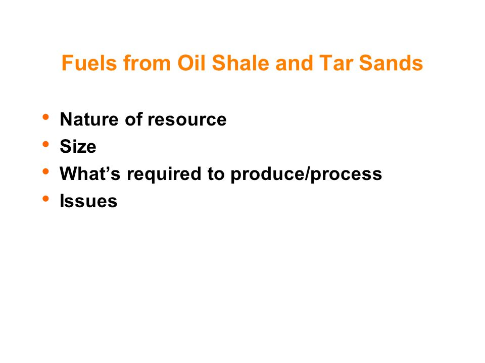 Fuels from Oil Shale and Tar Sands Nature of resource Size What's required to produce/process Issues