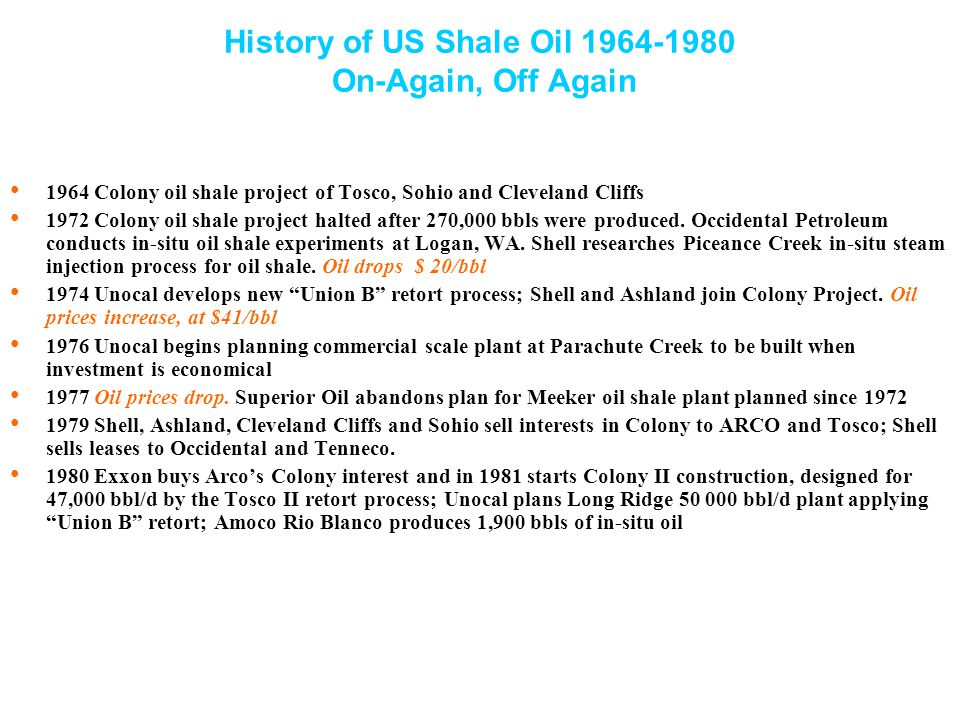 History of US Shale Oil 1964-1980 On-Again, Off Again 1964 Colony oil shale project of Tosco, Sohio and Cleveland Cliffs 1972 Colony oil shale project