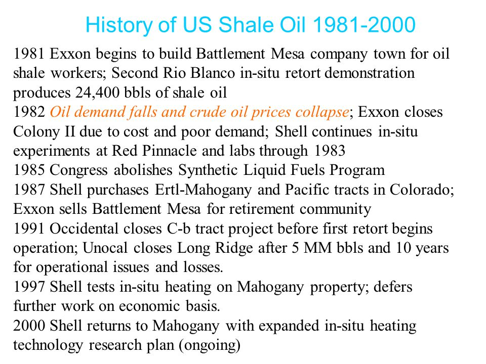 1981 Exxon begins to build Battlement Mesa company town for oil shale workers; Second Rio Blanco in-situ retort demonstration produces 24,400 bbls of shale oil 1982 Oil demand falls and crude oil prices collapse; Exxon closes Colony II due to cost and poor demand; Shell continues in-situ experiments at Red Pinnacle and labs through 1983 1985 Congress abolishes Synthetic Liquid Fuels Program 1987 Shell purchases Ertl-Mahogany and Pacific tracts in Colorado; Exxon sells Battlement Mesa for retirement community 1991 Occidental closes C-b tract project before first retort begins operation; Unocal closes Long Ridge after 5 MM bbls and 10 years for operational issues and losses.