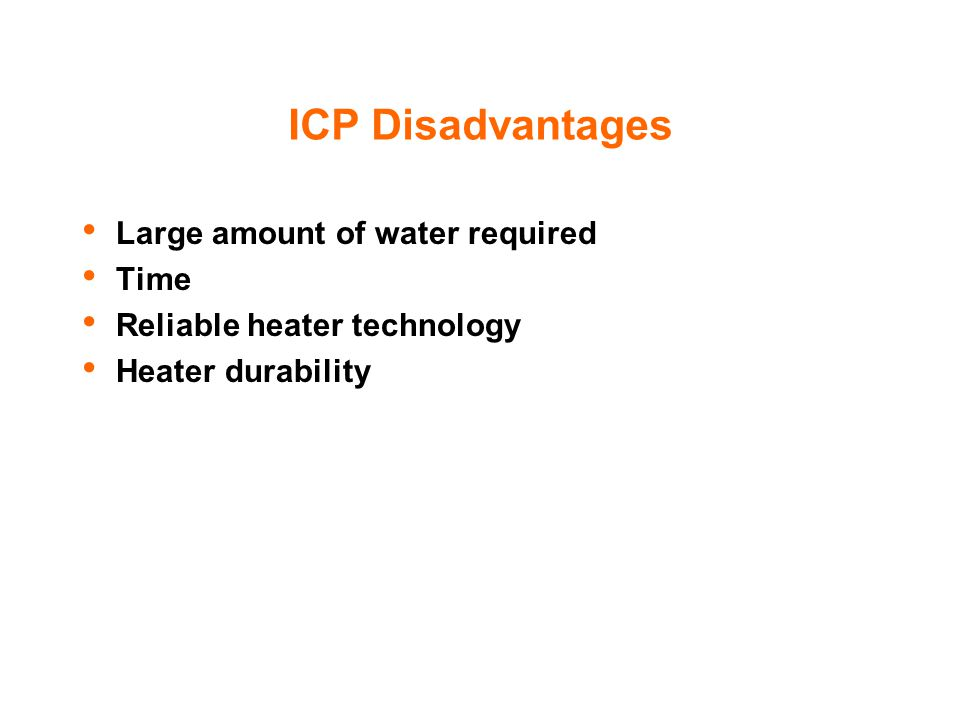 ICP Disadvantages Large amount of water required Time Reliable heater technology Heater durability